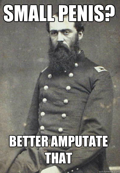 Small penis?  Better amputate that  Civil War Doctor
