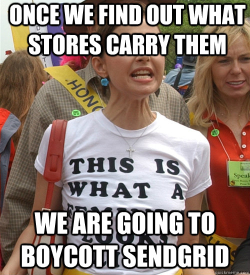 Once we find out what stores carry them We are going to boycott sendgrid