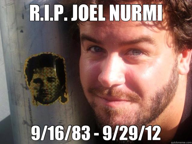 R.I.P. JOEL NURMI 9/16/83 - 9/29/12 - R.I.P. JOEL NURMI 9/16/83 - 9/29/12  Joel.