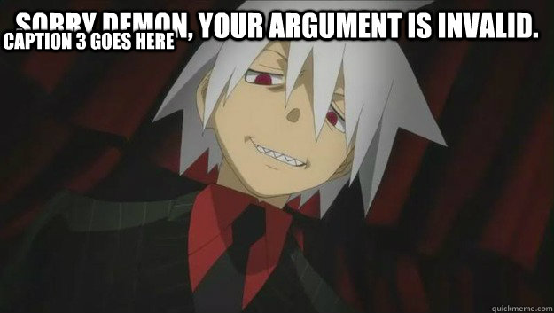 Sorry demon, your argument is invalid.  Caption 3 goes here  Soul Eater
