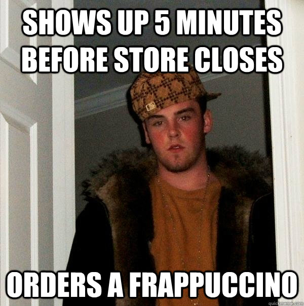 Shows up 5 minutes before store closes Orders a Frappuccino - Shows up 5 minutes before store closes Orders a Frappuccino  Scumbag Steve
