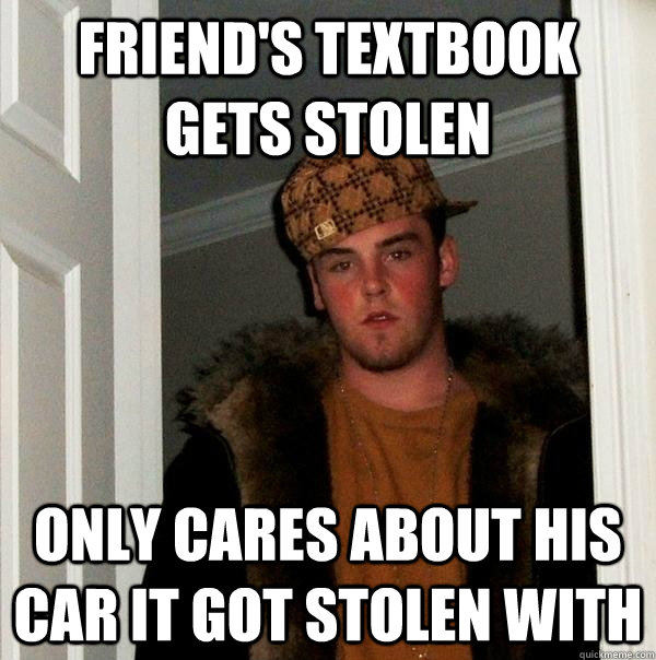 Friend's textbook gets stolen  Only cares about his car it got stolen with - Friend's textbook gets stolen  Only cares about his car it got stolen with  Scumbag Steve