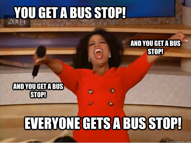 You get a bus stop! EVERYONE GETS A BUS STOP! and you get a bus stop! and you get a bus stop! - You get a bus stop! EVERYONE GETS A BUS STOP! and you get a bus stop! and you get a bus stop!  oprah you get a car