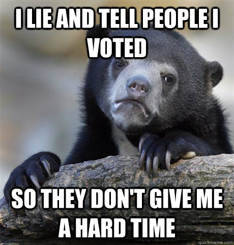 i lie and tell people i voted so they don't give me a hard time  - i lie and tell people i voted so they don't give me a hard time   Confession Bear