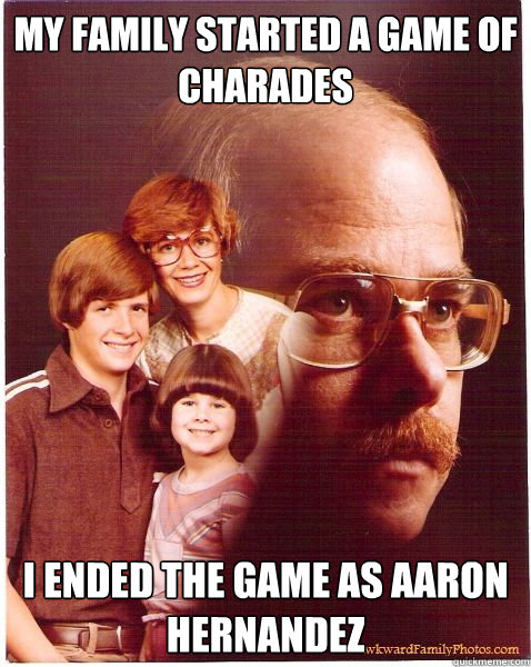 My family started a game of charades I ended the game as Aaron Hernandez - My family started a game of charades I ended the game as Aaron Hernandez  Vengeance Dad