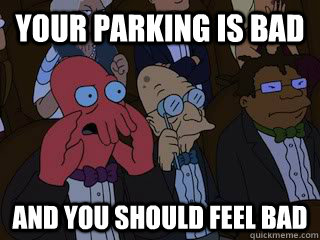 Your parking is bad AND you should feel bad - Your parking is bad AND you should feel bad  Bad Zoidberg
