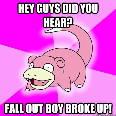 hey guys did you hear? Fall out boy broke up! - hey guys did you hear? Fall out boy broke up!  Slowpoke