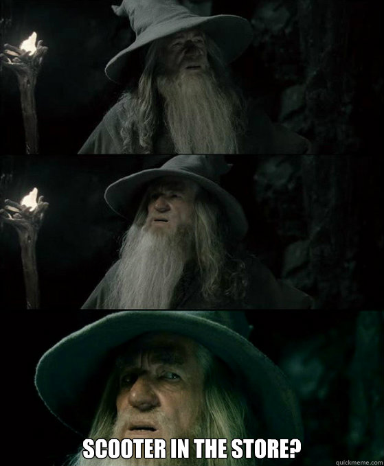 Scooter in the store? -  Scooter in the store?  Confused Gandalf
