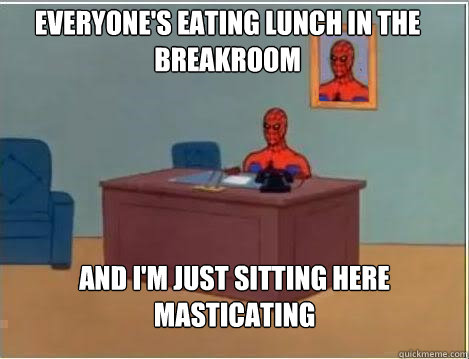 Everyone's eating lunch in the breakroom And I'm just sitting here masticating - Everyone's eating lunch in the breakroom And I'm just sitting here masticating  Spiderman