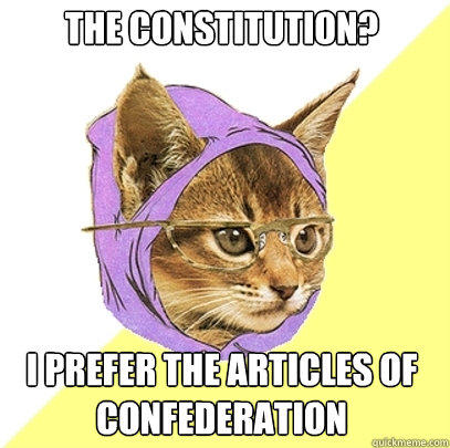 The Constitution? I prefer the Articles of Confederation - The Constitution? I prefer the Articles of Confederation  Hipster Kitty