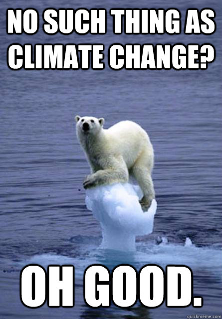 No such thing as climate change? Oh good.  - No such thing as climate change? Oh good.   Angry Polar Bear