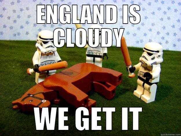 ENGLAND IS CLOUDY WE GET IT Dead Horse