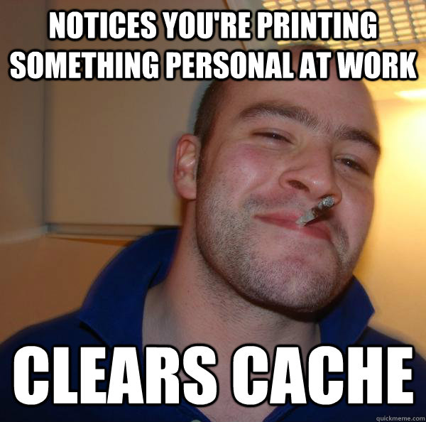 notices you're printing something personal at work clears cache - notices you're printing something personal at work clears cache  Misc
