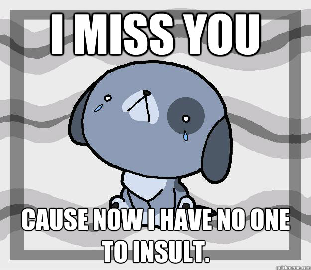 I miss you cause now I have no one to insult.