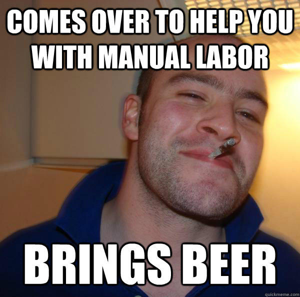 Comes over to help you with manual labor  brings beer