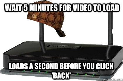 Wait 5 minutes for video to load loads a second before you click 'back'