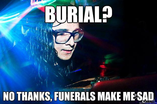 Burial? No thanks, funerals make me sad