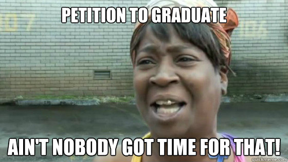 petition to graduate Ain't nobody got time for that!