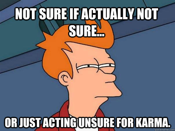 Not sure if actually not sure... Or just acting unsure for karma. - Not sure if actually not sure... Or just acting unsure for karma.  Futurama Fry