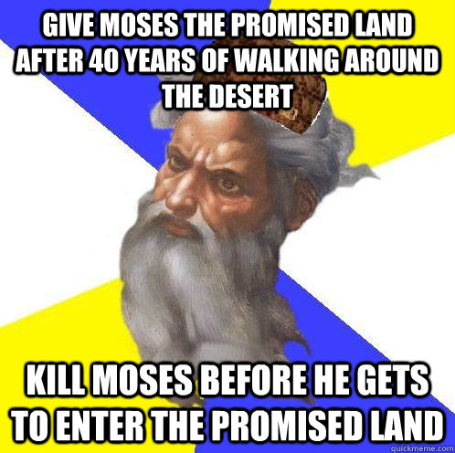Give Moses the Promised Land after 40 years of walking around the desert Kill Moses before he gets to enter the Promised Land - Give Moses the Promised Land after 40 years of walking around the desert Kill Moses before he gets to enter the Promised Land  Scumbag God
