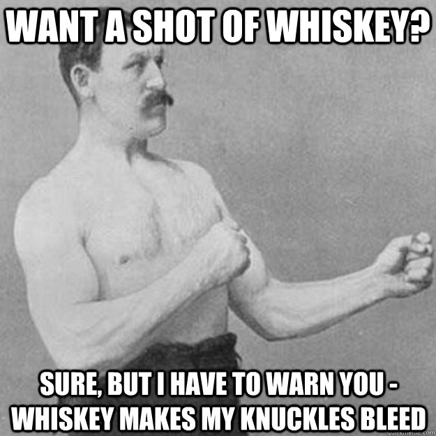 Want a Shot of whiskey? Sure, But I have to warn you - whiskey makes my knuckles bleed - Want a Shot of whiskey? Sure, But I have to warn you - whiskey makes my knuckles bleed  overly manly man
