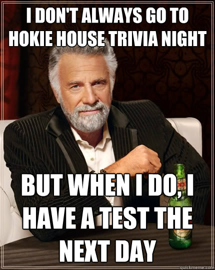 I don't Always go to Hokie House Trivia Night but when I do, I have