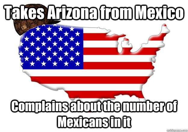 Takes Arizona from Mexico Complains about the number of Mexicans in it - Takes Arizona from Mexico Complains about the number of Mexicans in it  Scumbag america
