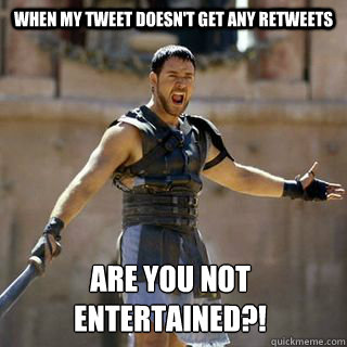 When my tweet doesn't get any retweets Are you not entertained?! - When my tweet doesn't get any retweets Are you not entertained?!  Are you not entertained
