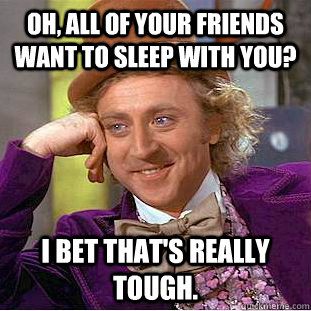 Oh, all of your friends want to sleep with you? I bet that's really tough. - Oh, all of your friends want to sleep with you? I bet that's really tough.  Condescending Wonka