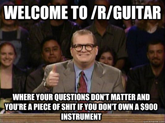 WELCOME TO /r/guitar where your questions don't matter and you're a piece of shit if you don't own a $900 instrument - WELCOME TO /r/guitar where your questions don't matter and you're a piece of shit if you don't own a $900 instrument  Ohio Drew Carey