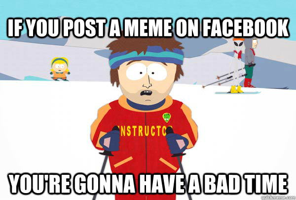 If you post a meme on facebook You're gonna have a bad time - If you post a meme on facebook You're gonna have a bad time  Super Cool Ski Instructor