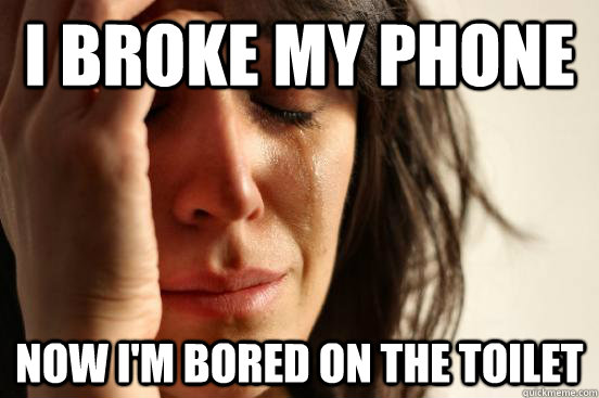 I broke my phone Now i'm bored on the toilet - I broke my phone Now i'm bored on the toilet  First World Problems