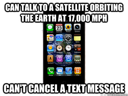can talk to a satellite orbiting the earth at 17,000 mph can't cancel a text message - can talk to a satellite orbiting the earth at 17,000 mph can't cancel a text message  Scumbag iPhone
