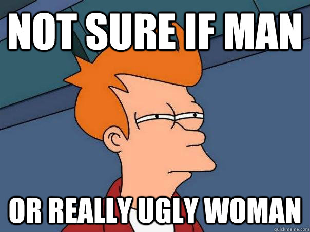 Not Sure If Man Or really ugly woman  - Not Sure If Man Or really ugly woman   Futurama Fry