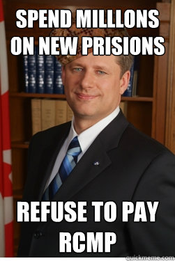 SPEND MILLLONS ON NEW PRISIONS  REFUSE TO PAY RCMP  Scumbag harper