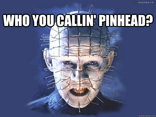 Who You Callin' Pinhead? - Who You Callin' Pinhead?  Alright Pinhead, your time is up!
