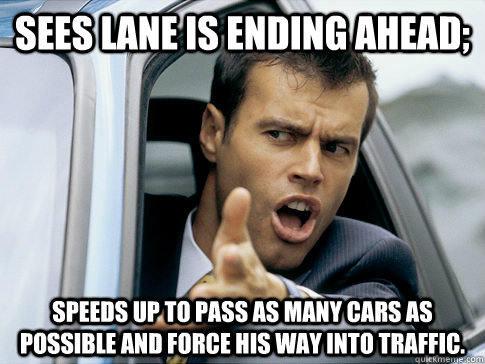 Sees lane is ending ahead; Speeds up to pass as many cars as possible and force his way into traffic. - Sees lane is ending ahead; Speeds up to pass as many cars as possible and force his way into traffic.  Asshole driver