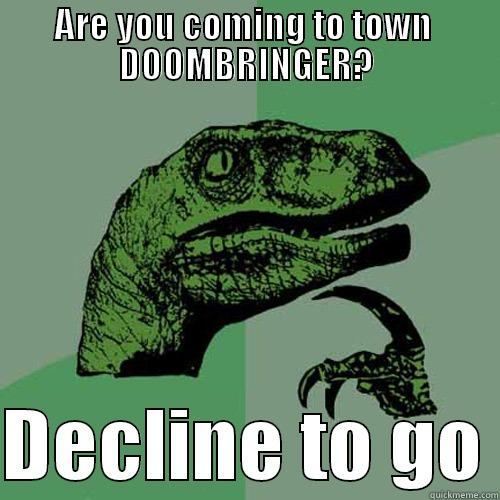S.EXE Matches - ARE YOU COMING TO TOWN  DOOMBRINGER?  DECLINE TO GO Philosoraptor
