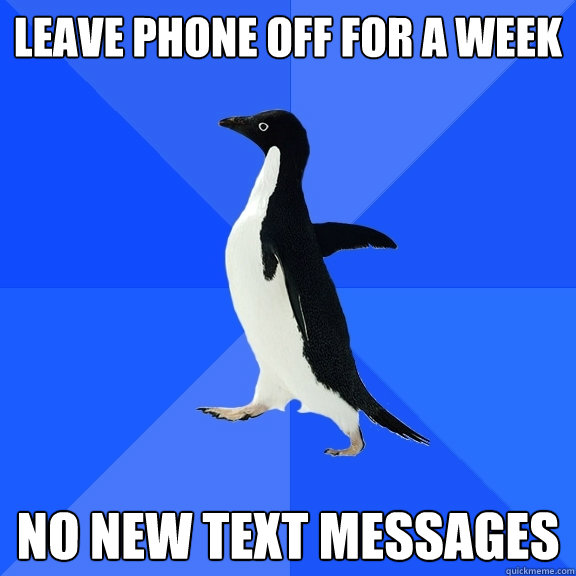 Leave phone off for a week No new text messages - Leave phone off for a week No new text messages  Socially Awkward Penguin