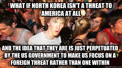 What if North Korea isn't a threat to America at all and the idea that they are is just perpetuated by the US government to make us focus on a foreign threat rather than one within - What if North Korea isn't a threat to America at all and the idea that they are is just perpetuated by the US government to make us focus on a foreign threat rather than one within  Sudden Clarity Clarence