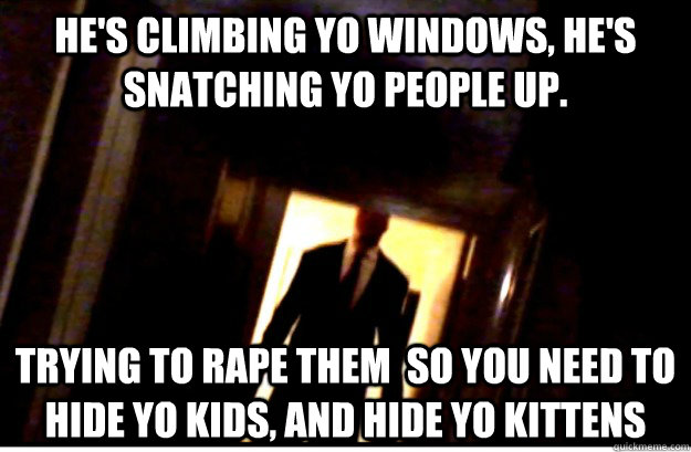 He's climbing yo windows, he's snatching yo people up. Trying to rape them  so you need to hide yo kids, and hide yo kittens