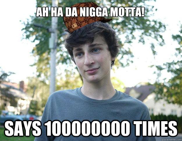 AH HA DA Nigga motta! says 100000000 times