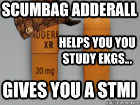 Scumbag adderall  Helps you you study EKGs... Gives you a STMI