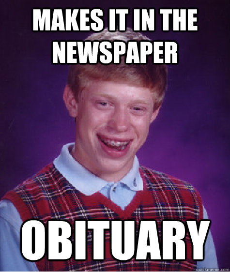 Makes it in the newspaper obituary - Makes it in the newspaper obituary  Bad Luck Brian