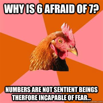 WHY IS 6 AFRAID OF 7? NUMBERS ARE NOT SENTIENT BEINGS THERFORE INCAPABLE OF FEAR...  Anti-Joke Chicken