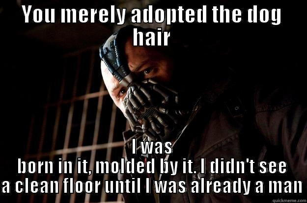 When my friend complains about my dog's shedding - YOU MERELY ADOPTED THE DOG HAIR I WAS BORN IN IT, MOLDED BY IT. I DIDN'T SEE A CLEAN FLOOR UNTIL I WAS ALREADY A MAN Angry Bane
