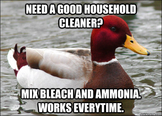 Need a good household cleaner? mix Bleach and ammonia. works everytime. - Need a good household cleaner? mix Bleach and ammonia. works everytime.  Malicious Advice Mallard