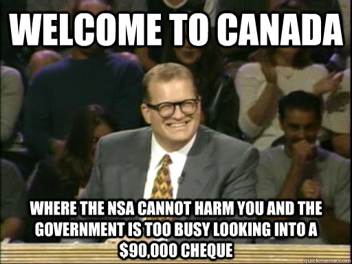 welcome to canada Where the nsa cannot harm you and the government is too busy looking into a $90,000 cheque