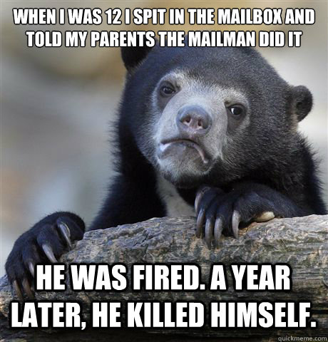 When I was 12 I spit in the mailbox and told my parents the mailman did it He was fired. a year later, he killed himself. - When I was 12 I spit in the mailbox and told my parents the mailman did it He was fired. a year later, he killed himself.  Confession Bear
