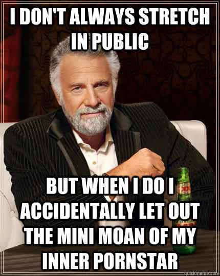 I don't always stretch in public   but when I do I accidentally let out the mini moan of my inner pornstar  The Most Interesting Man In The World